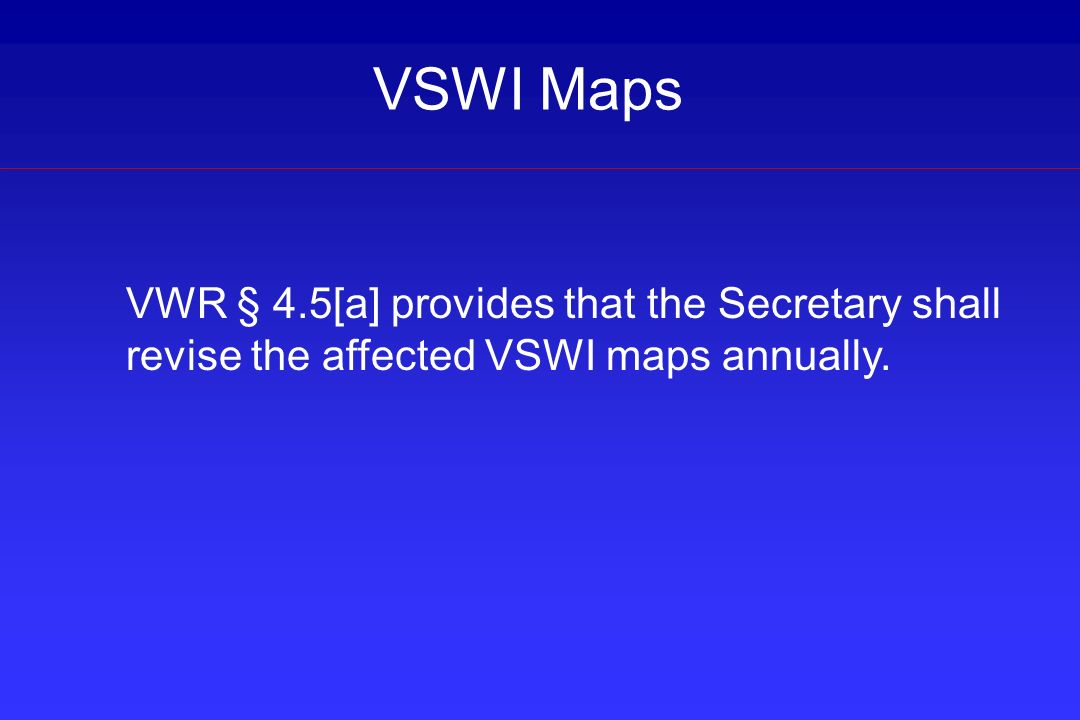 VSWI Maps VWR § 4.5[a] provides that the Secretary shall revise the affected VSWI maps annually.